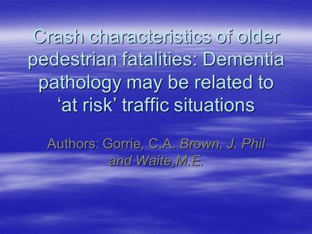 Crash characteristics of older pedestrian fatalities: Dementia pathology may be related to 'at risk' traffic situations Authors: Gorrie, C.A. Brown, J.