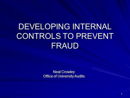 1 DEVELOPING INTERNAL CONTROLS TO PREVENT FRAUD Neal Crowley Office of University Audits.