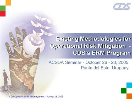 CDS Operational Risk Management - October 28, 2005 Existing Methodologies for Operational Risk Mitigation - CDS's ERM Program ACSDA Seminar - October 26.