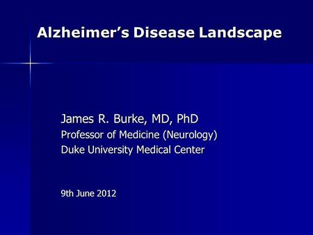 Alzheimer's Disease Landscape James R. Burke, MD, PhD Professor of Medicine (Neurology) Duke University Medical Center 9th June 2012.