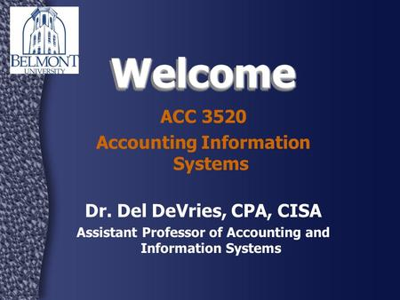 WelcomeWelcome ACC 3520 Accounting Information Systems Dr. Del DeVries, CPA, CISA Assistant Professor of Accounting and Information Systems.