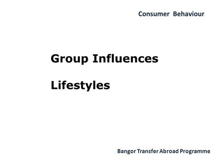 Consumer Behaviour Bangor Transfer Abroad Programme Group Influences Lifestyles.