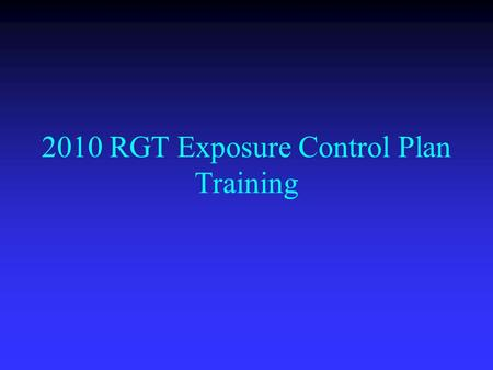 "2010 RGT Exposure Control Plan Training. Course Objectives: Brief overview of your Department's ""Exposure Control Plan"". Brief overview of your Department's."