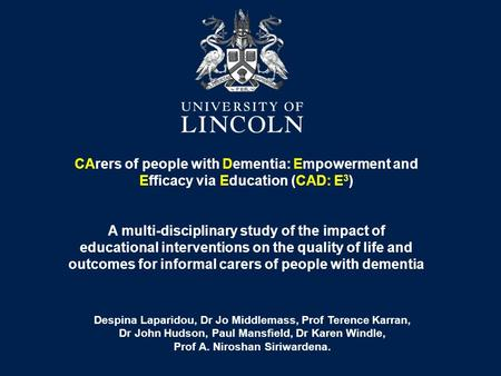 CArers of people with Dementia: Empowerment and Efficacy via Education (CAD: E 3 ) A multi-disciplinary study of the impact of educational interventions.