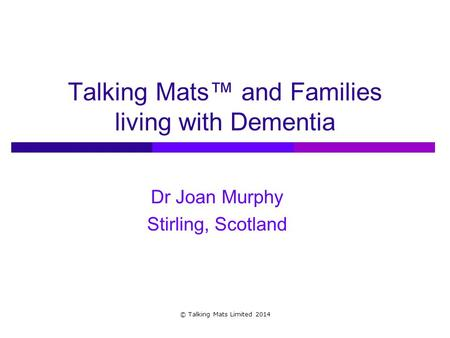 Talking Mats™ and Families living with Dementia Dr Joan Murphy Stirling, Scotland © Talking Mats Limited 2014.