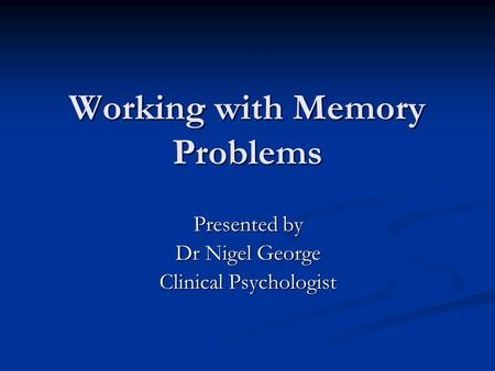 Working with Memory Problems Presented by Dr Nigel George Clinical Psychologist.