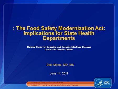 National Center for Emerging and Zoonotic Infectious Diseases Centers for Disease Control June 14, 2011 : The Food Safety Modernization Act: Implications.