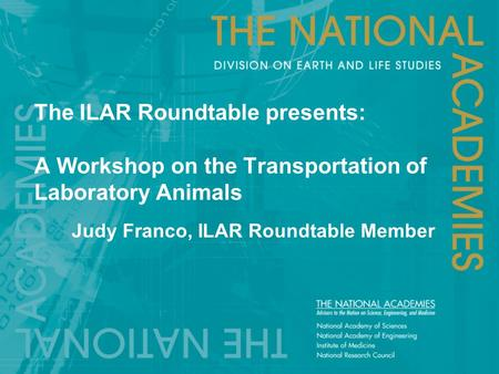 The ILAR Roundtable presents: A Workshop on the Transportation of Laboratory Animals Judy Franco, ILAR Roundtable Member.