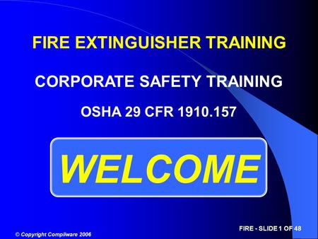 © Copyright Compliware 2006 FIRE - SLIDE 1 OF 48 WELCOME OSHA 29 CFR 1910.157 FIRE EXTINGUISHER TRAINING CORPORATE SAFETY TRAINING.
