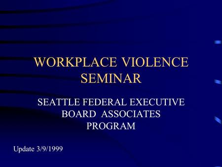 WORKPLACE VIOLENCE SEMINAR SEATTLE FEDERAL EXECUTIVE BOARD ASSOCIATES PROGRAM Update 3/9/1999.