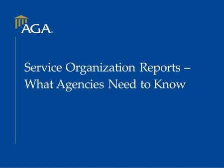 Service Organization Reports – What Agencies Need to Know.