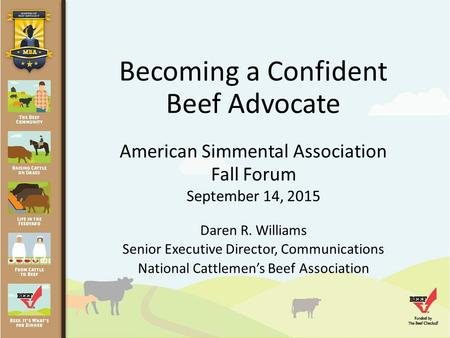 Becoming a Confident Beef Advocate American Simmental Association Fall Forum September 14, 2015 Daren R. Williams Senior Executive Director, Communications.