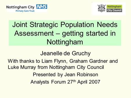 Joint Strategic Population Needs Assessment – getting started in Nottingham Jeanelle de Gruchy With thanks to Liam Flynn, Graham Gardner and Luke Murray.