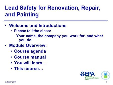 October 2011 1 Lead Safety for Renovation, Repair, and Painting Welcome and Introductions Please tell the class: Your name, the company you work for, and.