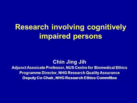 Research involving cognitively impaired persons Chin Jing Jih Adjunct Assoicate Professor, NUS Centre for Biomedical Ethics Programme Director, NHG Research.
