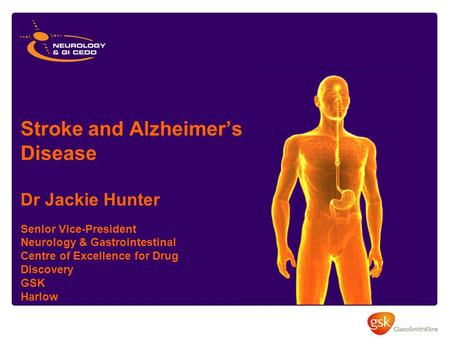 Stroke and Alzheimer's Disease Dr Jackie Hunter Senior Vice-President Neurology & Gastrointestinal Centre of Excellence for Drug Discovery GSK Harlow.