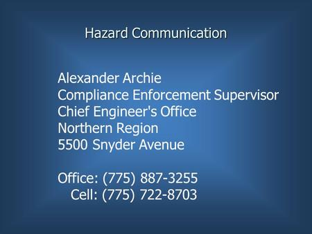 Hazard Communication Alexander Archie Compliance Enforcement Supervisor Chief Engineer's Office Northern Region 5500 Snyder Avenue Office: (775) 887-3255.