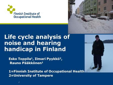 / Life cycle analysis of noise and hearing handicap in Finland Esko Toppila 1, Ilmari Pyykkö 2, Rauno Pääkkönen 1 1=Finnish Institute of Occupational Health.