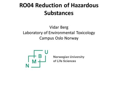 RO04 Reduction of Hazardous Substances Vidar Berg Laboratory of Environmental Toxicology Campus Oslo Norway.