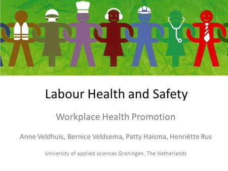 Labour Health and Safety Workplace Health Promotion Anne Veldhuis, Bernice Veldsema, Patty Haisma, Henriëtte Rus University of applied sciences Groningen,