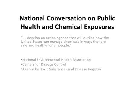 "National Conversation on Public Health and Chemical Exposures "".. develop an action agenda that will outline how the United States can manage chemicals."