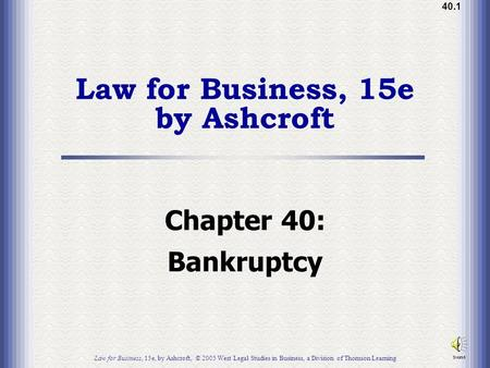40.1 Law for Business, 15e by Ashcroft Chapter 40: Bankruptcy Law for Business, 15e, by Ashcroft, © 2005 West Legal Studies in Business, a Division of.