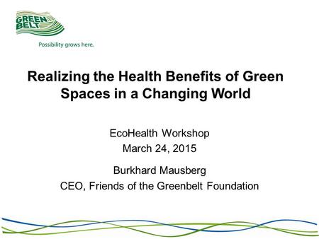 Realizing the Health Benefits of Green Spaces in a Changing World EcoHealth Workshop March 24, 2015 Burkhard Mausberg CEO, Friends of the Greenbelt Foundation.