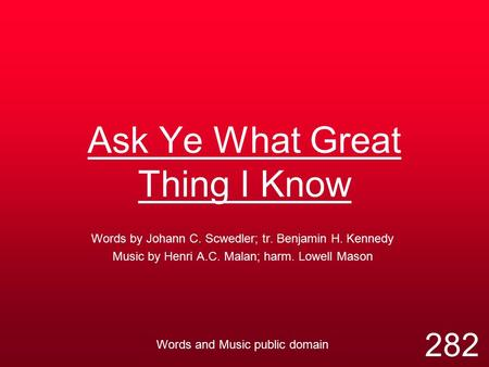 Ask Ye What Great Thing I Know Words by Johann C. Scwedler; tr. Benjamin H. Kennedy Music by Henri A.C. Malan; harm. Lowell Mason Words and Music public.