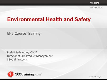 Environmental Health and Safety EHS Course Training WEBINAR JANUARY 2013 Fositi Marie Athey, OHST Director of EHS Product Management 360training.com ©