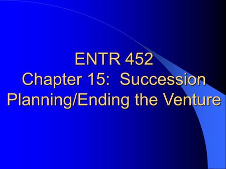 ENTR 452 Chapter 15: Succession Planning/Ending the Venture.