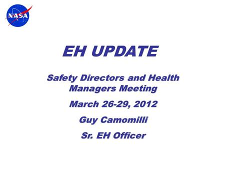 EH UPDATE Safety Directors and Health Managers Meeting March 26-29, 2012 Guy Camomilli Sr. EH Officer.