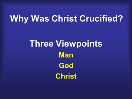 Why Was Christ Crucified? Three Viewpoints Man God Christ.