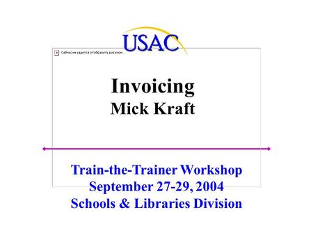 Invoicing Mick Kraft Train-the-Trainer Workshop September 27-29, 2004 Schools & Libraries Division.