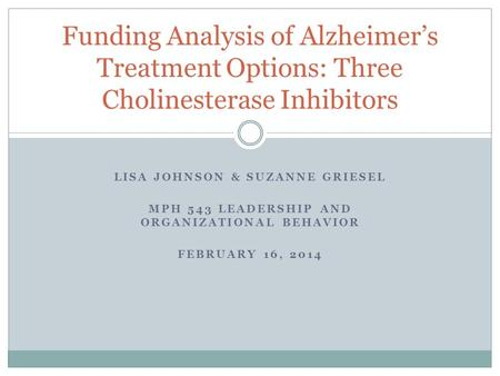 LISA JOHNSON & SUZANNE GRIESEL MPH 543 LEADERSHIP AND ORGANIZATIONAL BEHAVIOR FEBRUARY 16, 2014 Funding Analysis of Alzheimer's Treatment Options: Three.