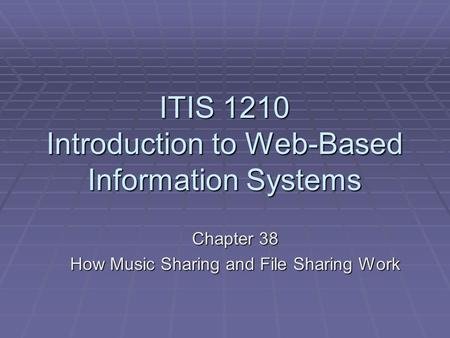 ITIS 1210 Introduction to Web-Based Information Systems Chapter 38 How Music Sharing and File Sharing Work.