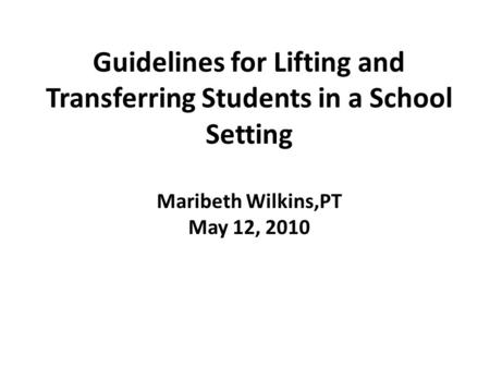 Guidelines for Lifting and Transferring Students in a School Setting Maribeth Wilkins,PT May 12, 2010.