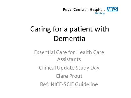 Caring for a patient with Dementia Essential Care for Health Care Assistants Clinical Update Study Day Clare Prout Ref: NICE-SCIE Guideline.