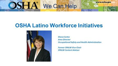 OSHA Latino Workforce Initiatives Diana Cortez Area Director Occupational Safety and Health Administration Former SPALW Vice-Chair SPALW Content Advisor.