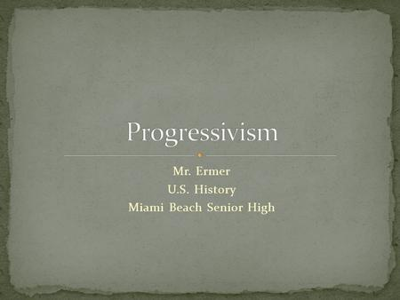 Mr. Ermer U.S. History Miami Beach Senior High. Saw problems in industrial society, wanted to fix them Problem #1: Laissez-Faire Economics Progressives.