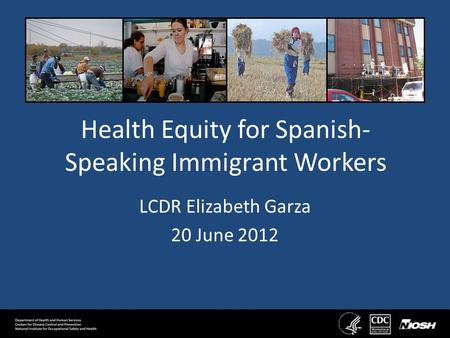 Health Equity for Spanish- Speaking Immigrant Workers LCDR Elizabeth Garza 20 June 2012.