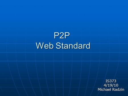 "P2P Web Standard IS3734/19/10 Michael Radzin. What is P2P? Peer to Peer Networking (P2P) is a ""direct communications initiations session."" Modern uses."