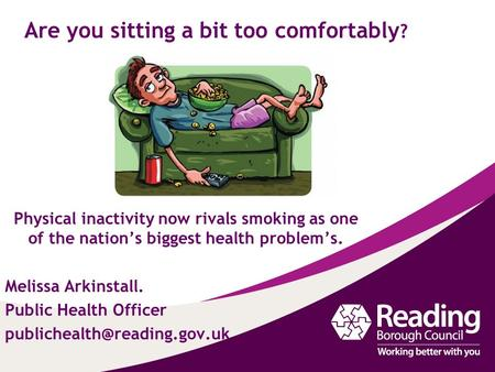Are you sitting a bit too comfortably ? Physical inactivity now rivals smoking as one of the nation's biggest health problem's. Melissa Arkinstall. Public.