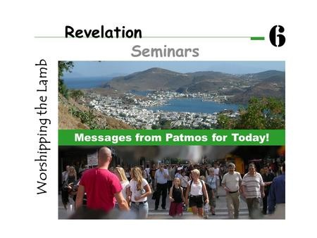 Revelation Seminars 6 Worshipping the Lamb Messages from Patmos for Today!