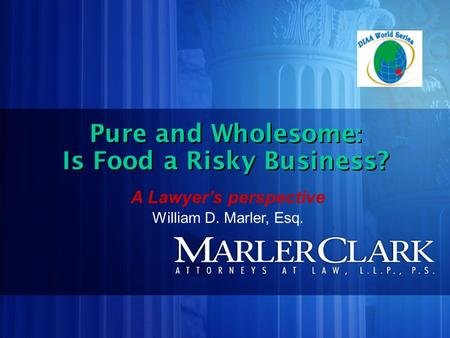 Pure and Wholesome: Is Food a Risky Business? Pure and Wholesome: Is Food a Risky Business? A Lawyer's perspective William D. Marler, Esq.