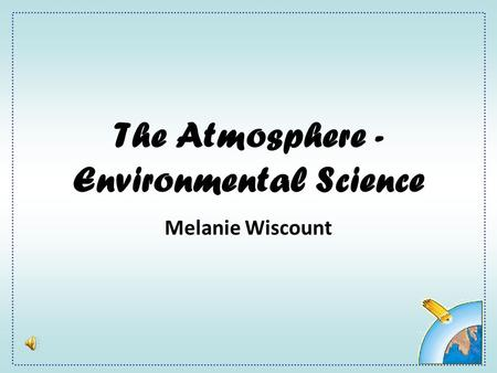The Atmosphere - Environmental Science Melanie Wiscount.