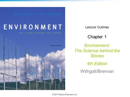 © 2011 Pearson Education, Inc. Lecture Outlines Chapter 1 Environment: The Science behind the Stories 4th Edition Withgott/Brennan.