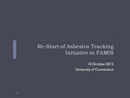 Re-Start of Asbestos Tracking Initiative in FAMIS 10 October 2012 University of Connecticut 1.
