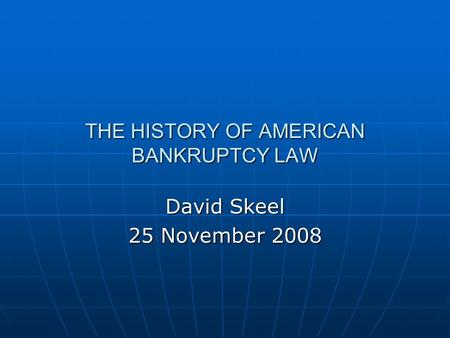 THE HISTORY OF AMERICAN BANKRUPTCY LAW David Skeel 25 November 2008.