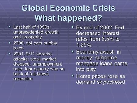 Global Economic Crisis What happened?  Last half of 1990s: unprecedented growth and prosperity  2000: dot com bubble burst  2001: 9/11 terrorist attacks;