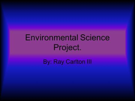Environmental Science Project. By: Ray Carlton III.